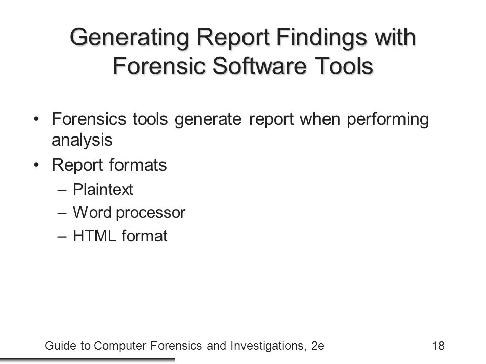 Guide to Computer Forensics and Investigations, 2e18 Generating Report Findings with Forensic Software Tools Forensics tools generate report when performing analysis Report formats –Plaintext –Word processor –HTML format