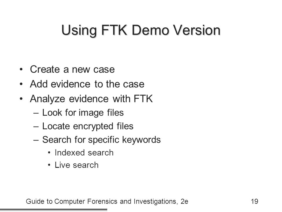 Guide to Computer Forensics and Investigations, 2e19 Using FTK Demo Version Create a new case Add evidence to the case Analyze evidence with FTK –Look for image files –Locate encrypted files –Search for specific keywords Indexed search Live search