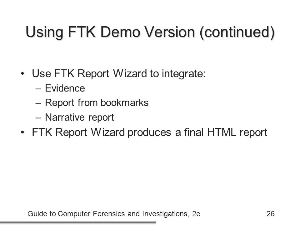 Guide to Computer Forensics and Investigations, 2e26 Using FTK Demo Version (continued) Use FTK Report Wizard to integrate: –Evidence –Report from bookmarks –Narrative report FTK Report Wizard produces a final HTML report