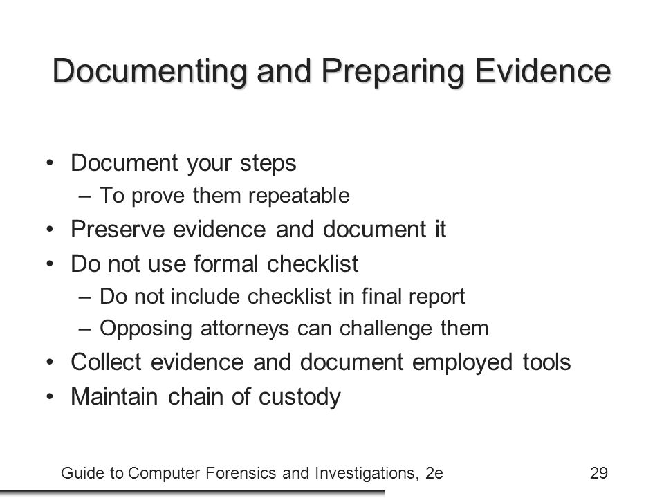 Guide to Computer Forensics and Investigations, 2e29 Documenting and Preparing Evidence Document your steps –To prove them repeatable Preserve evidence and document it Do not use formal checklist –Do not include checklist in final report –Opposing attorneys can challenge them Collect evidence and document employed tools Maintain chain of custody