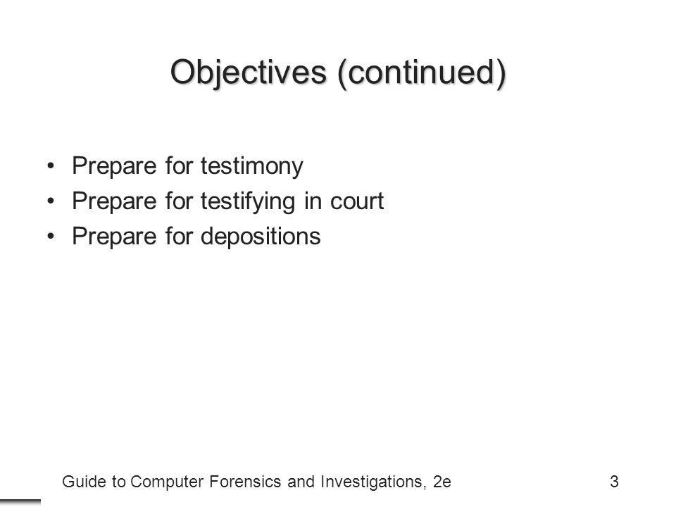 Guide to Computer Forensics and Investigations, 2e3 Objectives (continued) Prepare for testimony Prepare for testifying in court Prepare for depositions