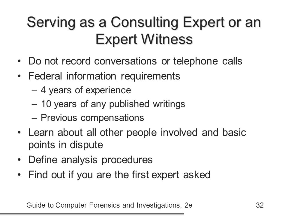 Guide to Computer Forensics and Investigations, 2e32 Serving as a Consulting Expert or an Expert Witness Do not record conversations or telephone calls Federal information requirements –4 years of experience –10 years of any published writings –Previous compensations Learn about all other people involved and basic points in dispute Define analysis procedures Find out if you are the first expert asked