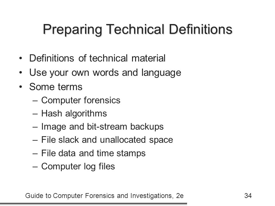 Guide to Computer Forensics and Investigations, 2e34 Preparing Technical Definitions Definitions of technical material Use your own words and language Some terms –Computer forensics –Hash algorithms –Image and bit-stream backups –File slack and unallocated space –File data and time stamps –Computer log files