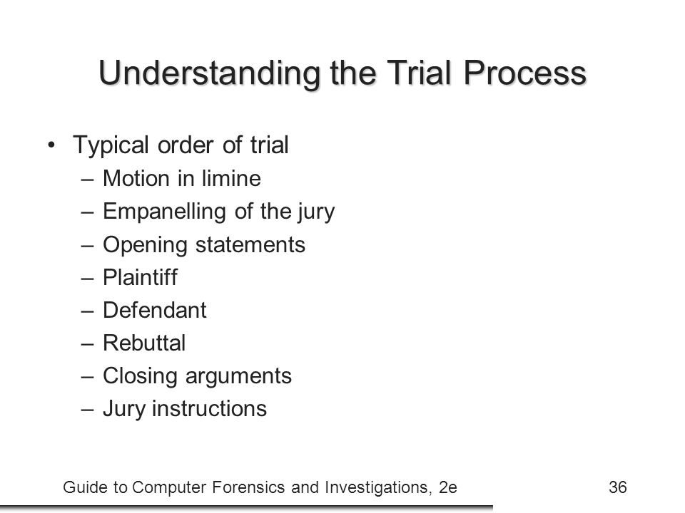 Guide to Computer Forensics and Investigations, 2e36 Understanding the Trial Process Typical order of trial –Motion in limine –Empanelling of the jury –Opening statements –Plaintiff –Defendant –Rebuttal –Closing arguments –Jury instructions