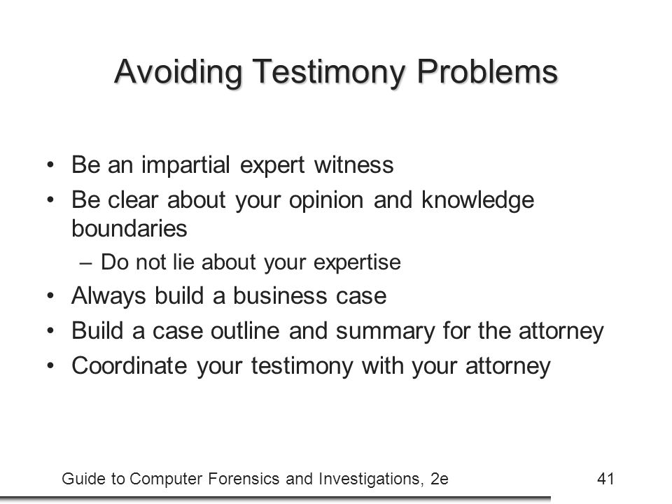 Guide to Computer Forensics and Investigations, 2e41 Avoiding Testimony Problems Be an impartial expert witness Be clear about your opinion and knowledge boundaries –Do not lie about your expertise Always build a business case Build a case outline and summary for the attorney Coordinate your testimony with your attorney