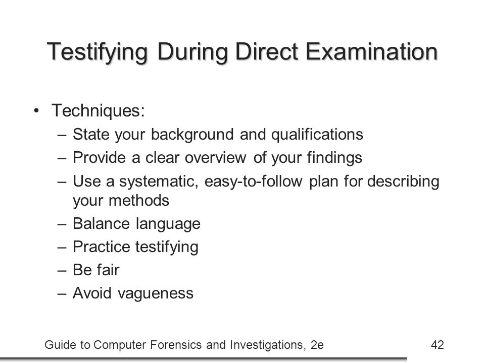 Guide to Computer Forensics and Investigations, 2e42 Testifying During Direct Examination Techniques: –State your background and qualifications –Provide a clear overview of your findings –Use a systematic, easy-to-follow plan for describing your methods –Balance language –Practice testifying –Be fair –Avoid vagueness