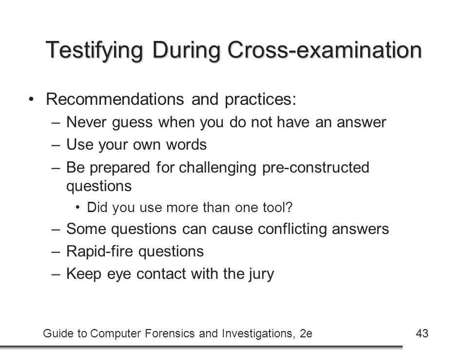 Guide to Computer Forensics and Investigations, 2e43 Testifying During Cross-examination Recommendations and practices: –Never guess when you do not have an answer –Use your own words –Be prepared for challenging pre-constructed questions Did you use more than one tool.