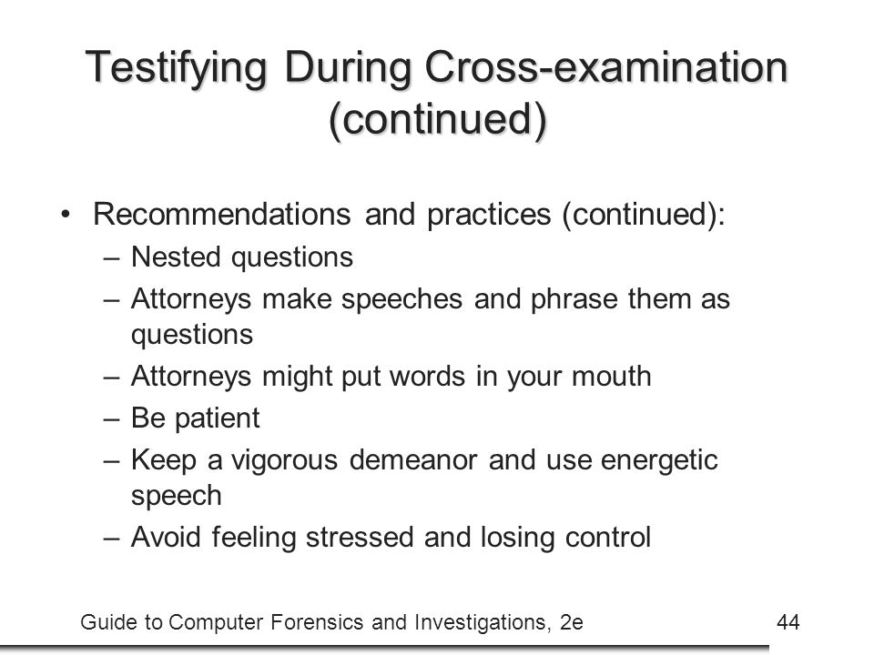 Guide to Computer Forensics and Investigations, 2e44 Testifying During Cross-examination (continued) Recommendations and practices (continued): –Nested questions –Attorneys make speeches and phrase them as questions –Attorneys might put words in your mouth –Be patient –Keep a vigorous demeanor and use energetic speech –Avoid feeling stressed and losing control