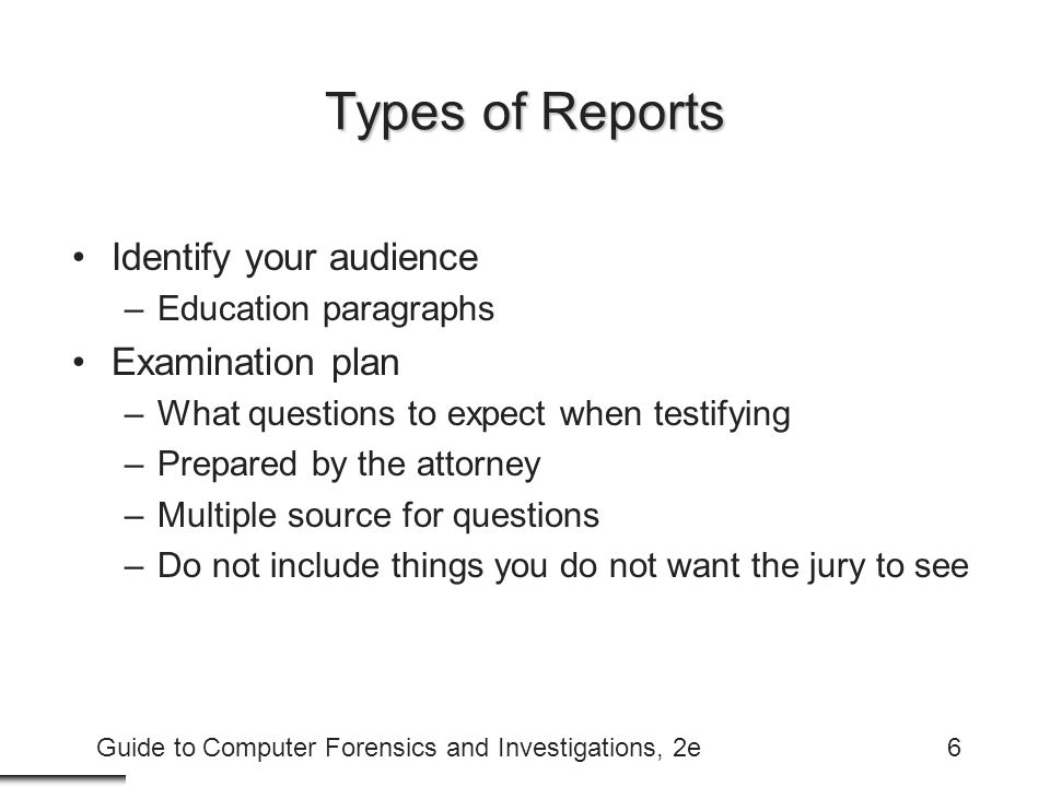 Guide to Computer Forensics and Investigations, 2e6 Types of Reports Identify your audience –Education paragraphs Examination plan –What questions to expect when testifying –Prepared by the attorney –Multiple source for questions –Do not include things you do not want the jury to see