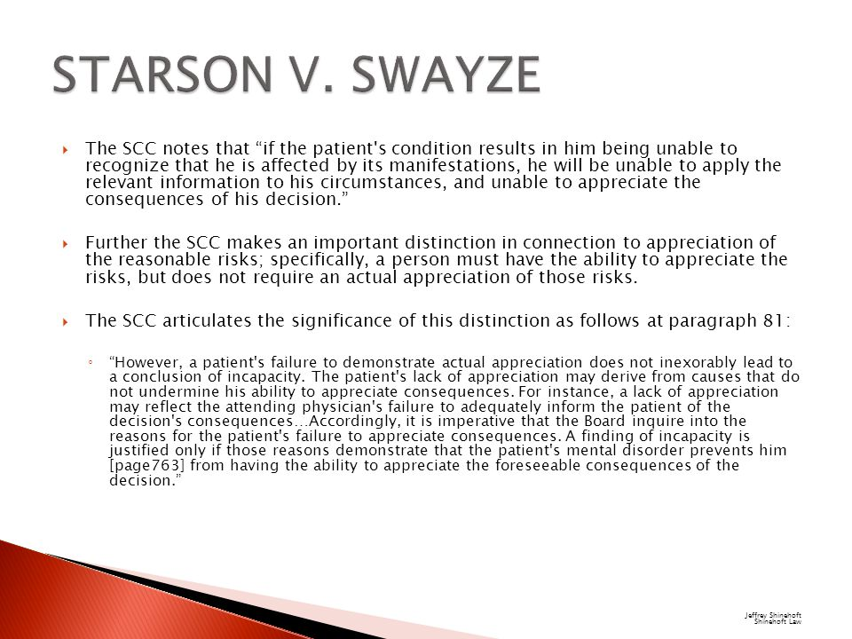  The SCC notes that if the patient s condition results in him being unable to recognize that he is affected by its manifestations, he will be unable to apply the relevant information to his circumstances, and unable to appreciate the consequences of his decision.  Further the SCC makes an important distinction in connection to appreciation of the reasonable risks; specifically, a person must have the ability to appreciate the risks, but does not require an actual appreciation of those risks.