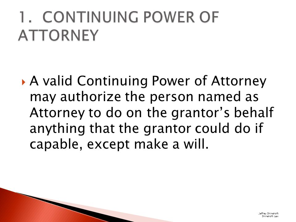  A valid Continuing Power of Attorney may authorize the person named as Attorney to do on the grantor's behalf anything that the grantor could do if capable, except make a will.
