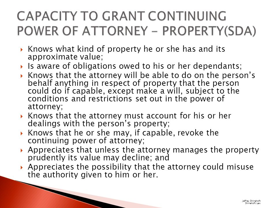  Knows what kind of property he or she has and its approximate value;  Is aware of obligations owed to his or her dependants;  Knows that the attorney will be able to do on the person's behalf anything in respect of property that the person could do if capable, except make a will, subject to the conditions and restrictions set out in the power of attorney;  Knows that the attorney must account for his or her dealings with the person's property;  Knows that he or she may, if capable, revoke the continuing power of attorney;  Appreciates that unless the attorney manages the property prudently its value may decline; and  Appreciates the possibility that the attorney could misuse the authority given to him or her.