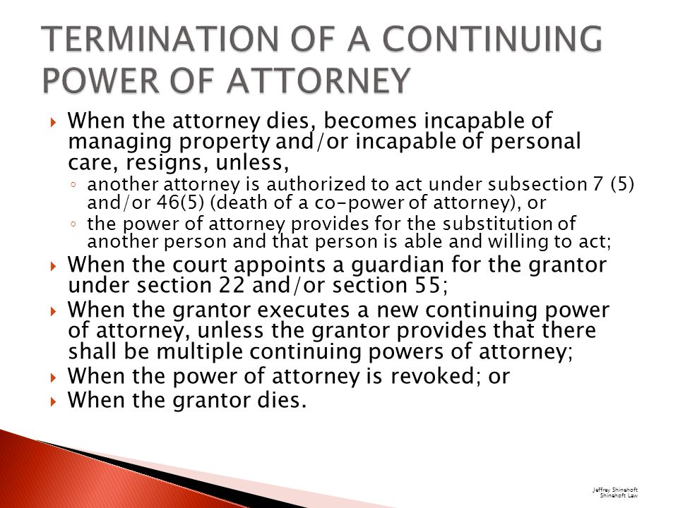  When the attorney dies, becomes incapable of managing property and/or incapable of personal care, resigns, unless, ◦ another attorney is authorized to act under subsection 7 (5) and/or 46(5) (death of a co-power of attorney), or ◦ the power of attorney provides for the substitution of another person and that person is able and willing to act;  When the court appoints a guardian for the grantor under section 22 and/or section 55;  When the grantor executes a new continuing power of attorney, unless the grantor provides that there shall be multiple continuing powers of attorney;  When the power of attorney is revoked; or  When the grantor dies.