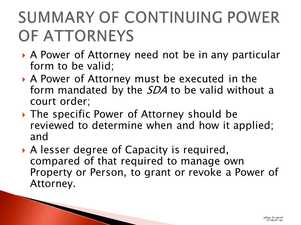  A Power of Attorney need not be in any particular form to be valid;  A Power of Attorney must be executed in the form mandated by the SDA to be valid without a court order;  The specific Power of Attorney should be reviewed to determine when and how it applied; and  A lesser degree of Capacity is required, compared of that required to manage own Property or Person, to grant or revoke a Power of Attorney.