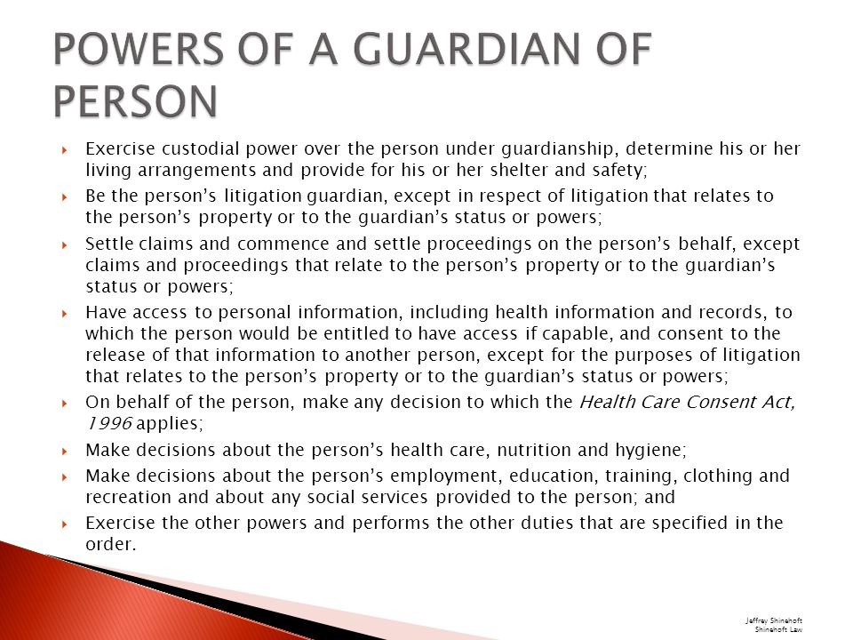  Exercise custodial power over the person under guardianship, determine his or her living arrangements and provide for his or her shelter and safety;  Be the person's litigation guardian, except in respect of litigation that relates to the person's property or to the guardian's status or powers;  Settle claims and commence and settle proceedings on the person's behalf, except claims and proceedings that relate to the person's property or to the guardian's status or powers;  Have access to personal information, including health information and records, to which the person would be entitled to have access if capable, and consent to the release of that information to another person, except for the purposes of litigation that relates to the person's property or to the guardian's status or powers;  On behalf of the person, make any decision to which the Health Care Consent Act, 1996 applies;  Make decisions about the person's health care, nutrition and hygiene;  Make decisions about the person's employment, education, training, clothing and recreation and about any social services provided to the person; and  Exercise the other powers and performs the other duties that are specified in the order.