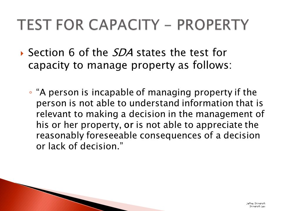  Section 6 of the SDA states the test for capacity to manage property as follows: ◦ A person is incapable of managing property if the person is not able to understand information that is relevant to making a decision in the management of his or her property, or is not able to appreciate the reasonably foreseeable consequences of a decision or lack of decision. Jeffrey Shinehoft Shinehoft Law