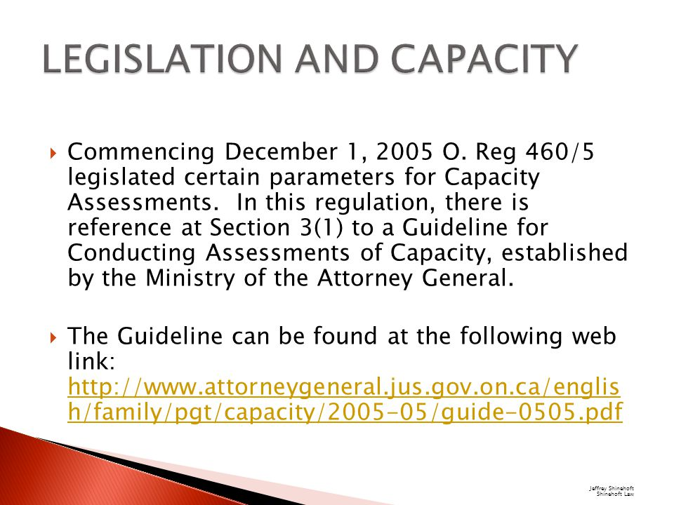  Commencing December 1, 2005 O. Reg 460/5 legislated certain parameters for Capacity Assessments.