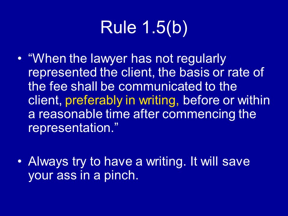 Rule 1.5(b) When the lawyer has not regularly represented the client, the basis or rate of the fee shall be communicated to the client, preferably in writing, before or within a reasonable time after commencing the representation. Always try to have a writing.