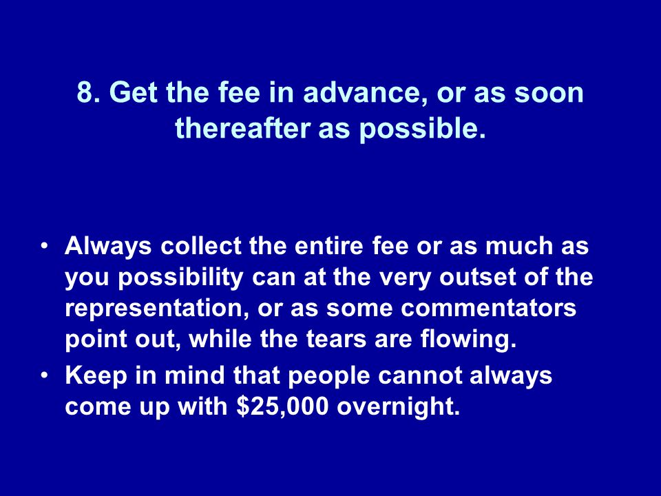 8. Get the fee in advance, or as soon thereafter as possible.
