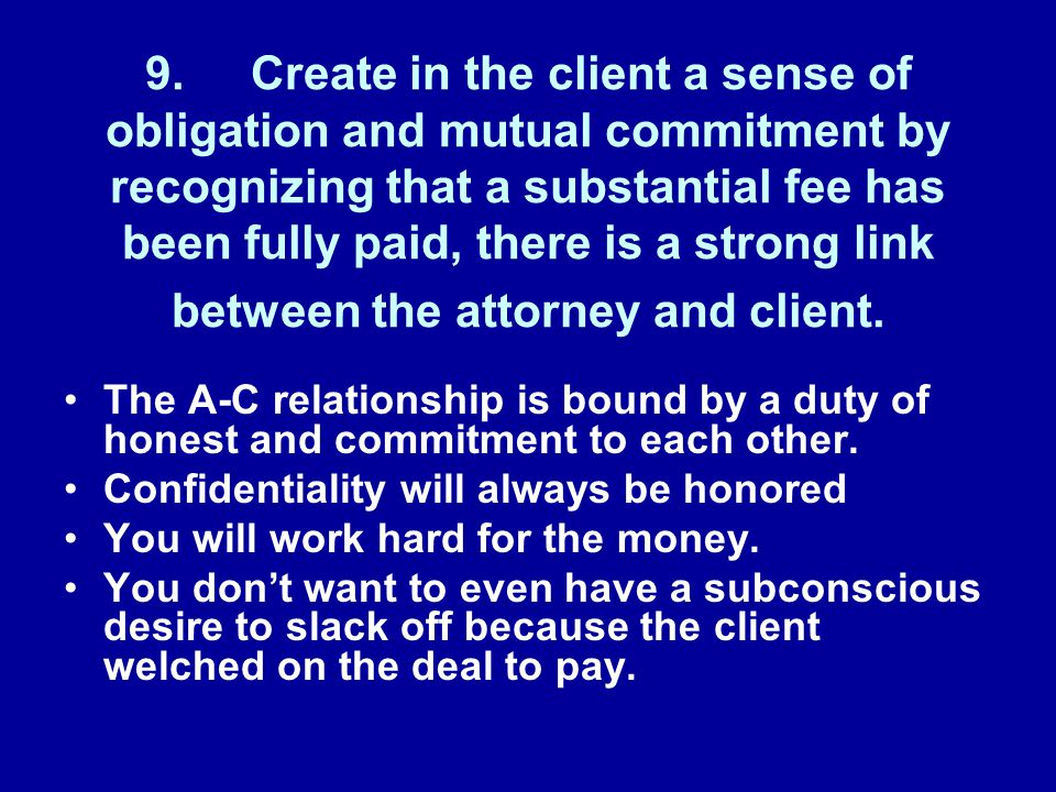 9.Create in the client a sense of obligation and mutual commitment by recognizing that a substantial fee has been fully paid, there is a strong link between the attorney and client.