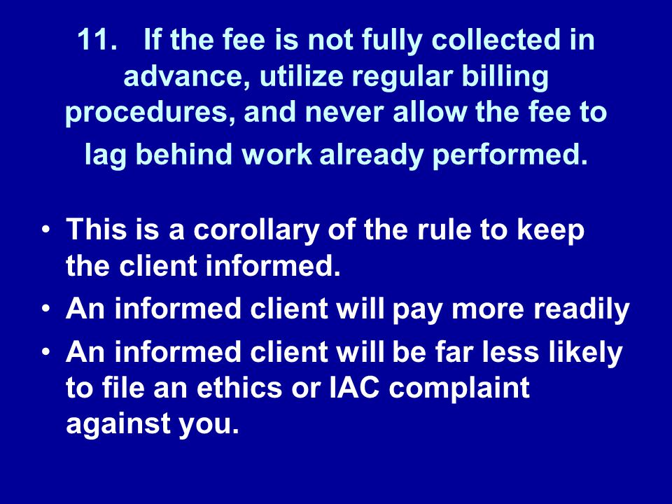11.If the fee is not fully collected in advance, utilize regular billing procedures, and never allow the fee to lag behind work already performed.