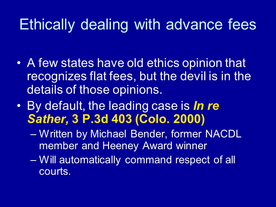 Ethically dealing with advance fees A few states have old ethics opinion that recognizes flat fees, but the devil is in the details of those opinions.