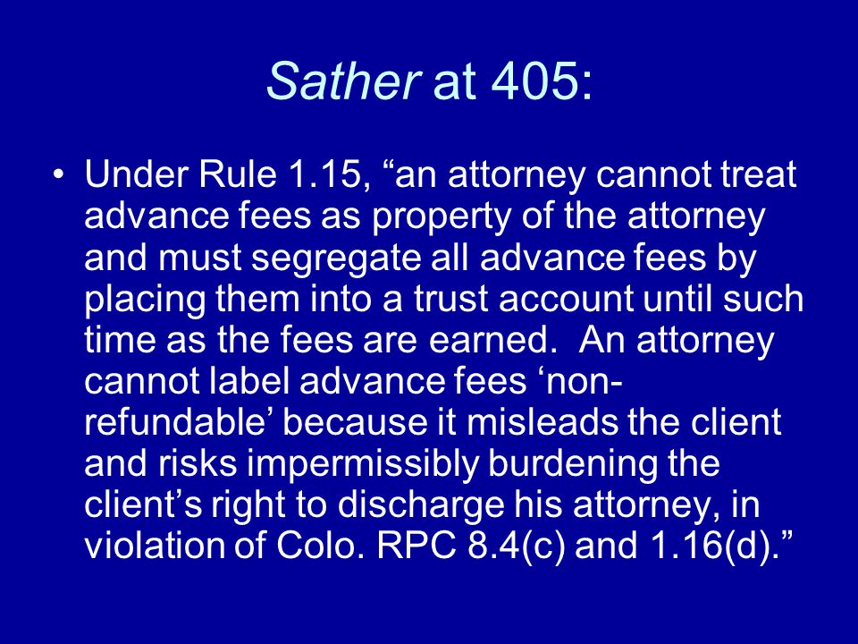 Sather at 405: Under Rule 1.15, an attorney cannot treat advance fees as property of the attorney and must segregate all advance fees by placing them into a trust account until such time as the fees are earned.