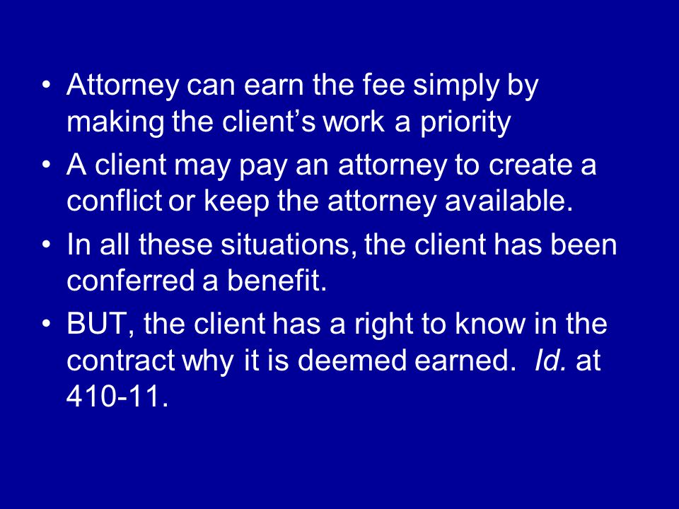 Attorney can earn the fee simply by making the client's work a priority A client may pay an attorney to create a conflict or keep the attorney available.