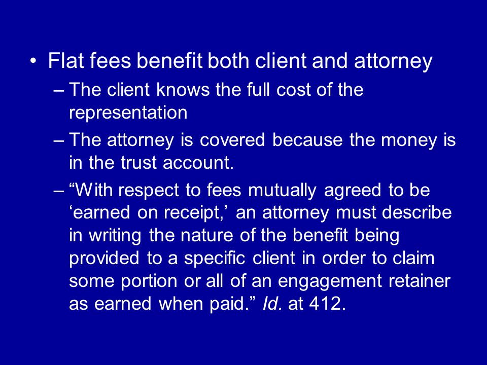 Flat fees benefit both client and attorney –The client knows the full cost of the representation –The attorney is covered because the money is in the trust account.