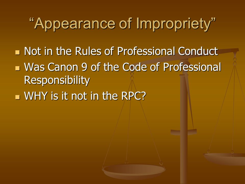 Appearance of Impropriety Not in the Rules of Professional Conduct Not in the Rules of Professional Conduct Was Canon 9 of the Code of Professional Responsibility Was Canon 9 of the Code of Professional Responsibility WHY is it not in the RPC.