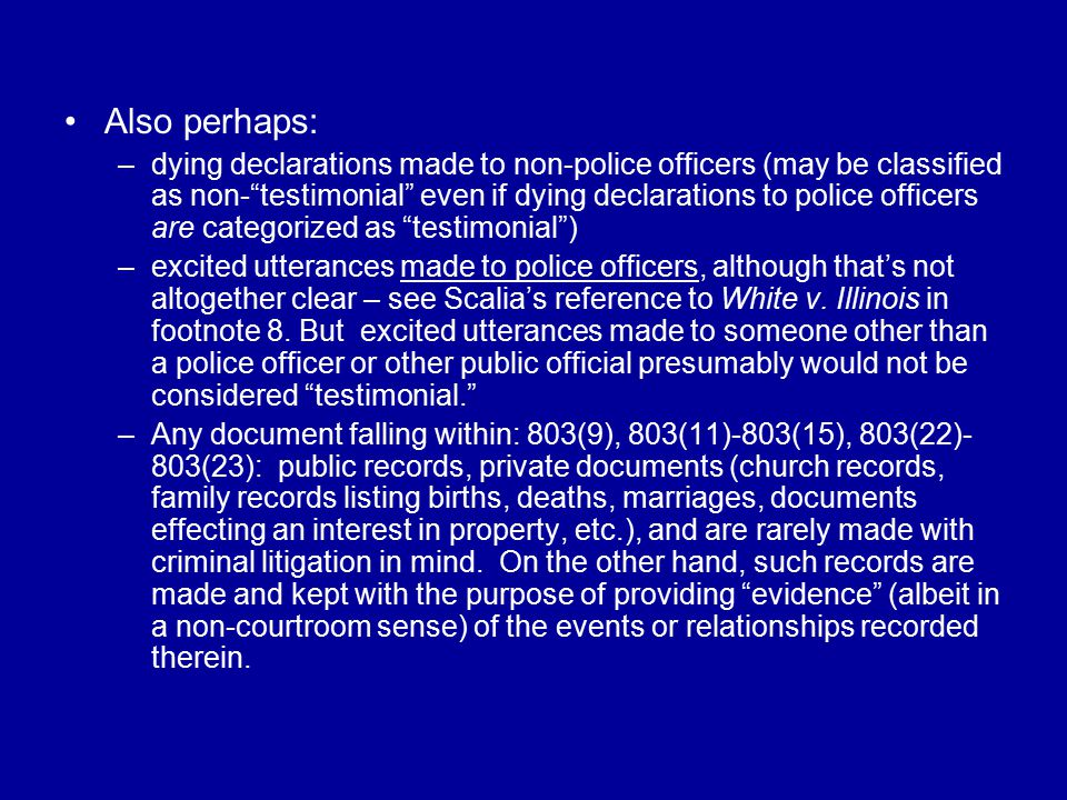 Also perhaps: –dying declarations made to non-police officers (may be classified as non- testimonial even if dying declarations to police officers are categorized as testimonial ) –excited utterances made to police officers, although that's not altogether clear – see Scalia's reference to White v.
