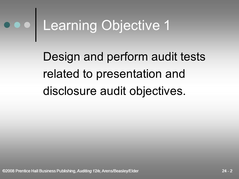 ©2008 Prentice Hall Business Publishing, Auditing 12/e, Arens/Beasley/Elder 24 - 2 Learning Objective 1 Design and perform audit tests related to presentation and disclosure audit objectives.