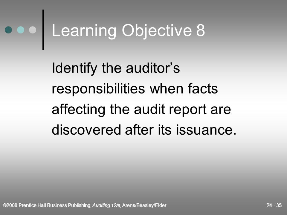 ©2008 Prentice Hall Business Publishing, Auditing 12/e, Arens/Beasley/Elder 24 - 35 Learning Objective 8 Identify the auditor's responsibilities when facts affecting the audit report are discovered after its issuance.