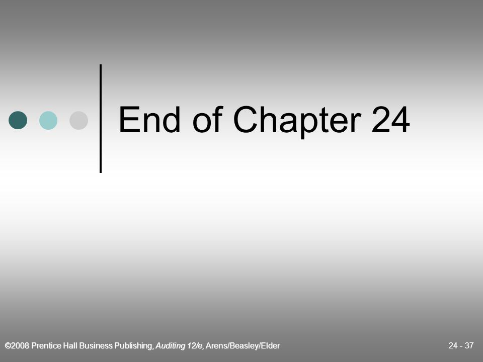 ©2008 Prentice Hall Business Publishing, Auditing 12/e, Arens/Beasley/Elder 24 - 37 End of Chapter 24