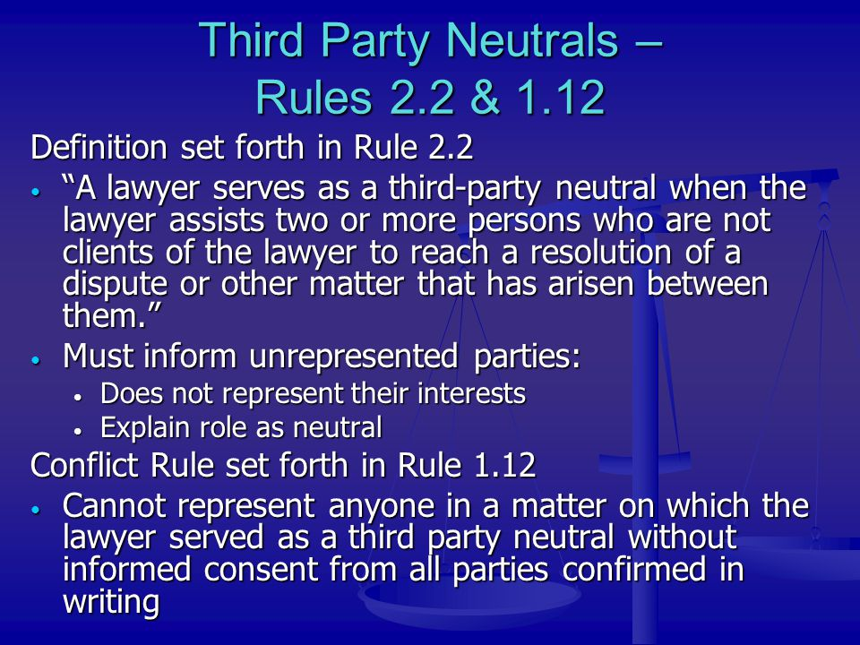 "Third Party Neutrals – Rules 2.2 & 1.12 Definition set forth in Rule 2.2 ""A lawyer serves as a third-party neutral when the lawyer assists two or more"
