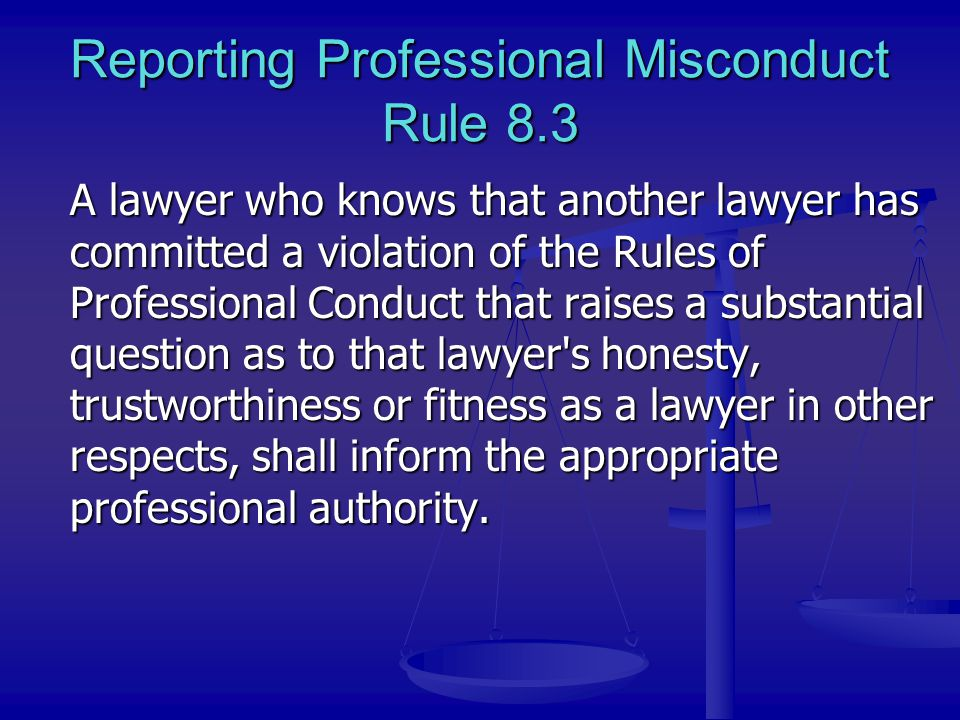 Reporting Professional Misconduct Rule 8.3 A lawyer who knows that another lawyer has committed a violation of the Rules of Professional Conduct that