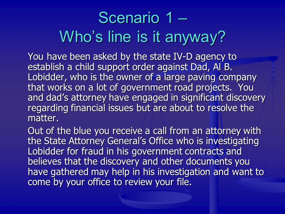 Scenario 1 – Who's line is it anyway? You have been asked by the state IV-D agency to establish a child support order against Dad, Al B. Lobidder, who