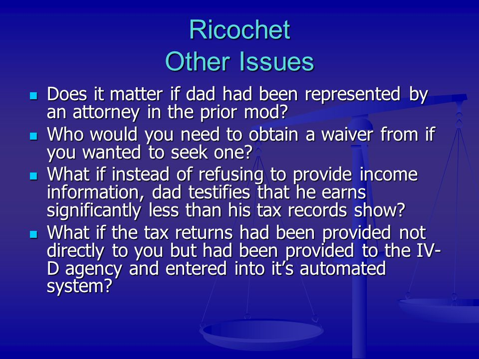 Ricochet Other Issues Does it matter if dad had been represented by an attorney in the prior mod? Does it matter if dad had been represented by an att