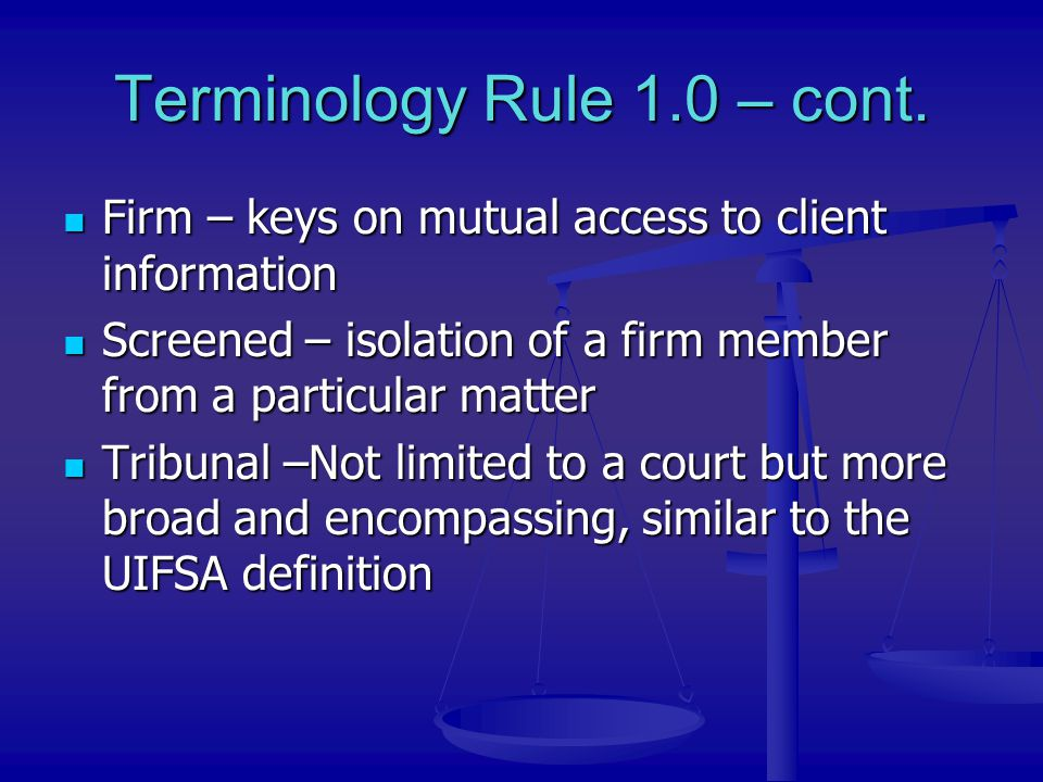 Terminology Rule 1.0 – cont. Firm – keys on mutual access to client information Firm – keys on mutual access to client information Screened – isolatio