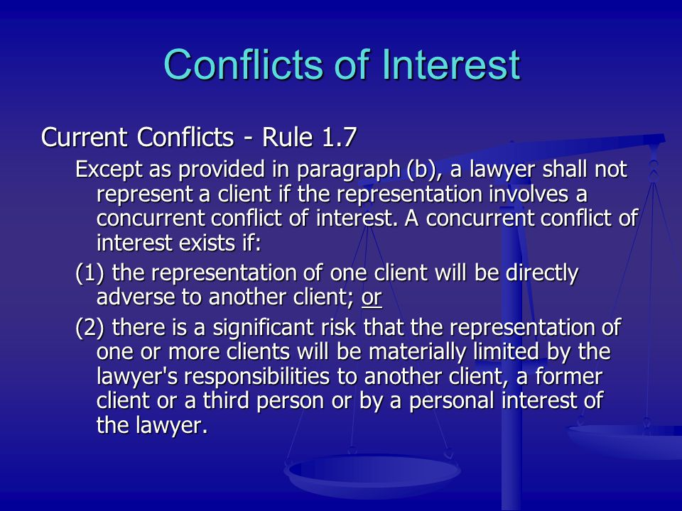 Conflicts of Interest Current Conflicts - Rule 1.7 Except as provided in paragraph (b), a lawyer shall not represent a client if the representation in