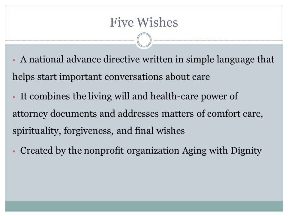 Five Wishes A national advance directive written in simple language that helps start important conversations about care It combines the living will and health-care power of attorney documents and addresses matters of comfort care, spirituality, forgiveness, and final wishes Created by the nonprofit organization Aging with Dignity