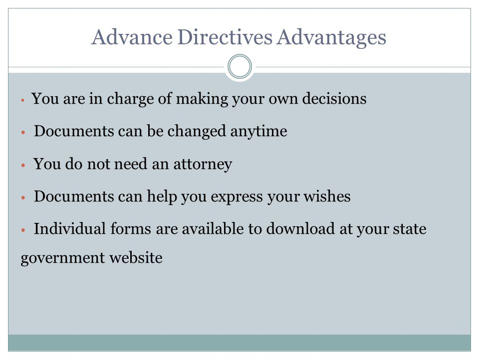 Advance Directives Advantages You are in charge of making your own decisions Documents can be changed anytime You do not need an attorney Documents can help you express your wishes Individual forms are available to download at your state government website
