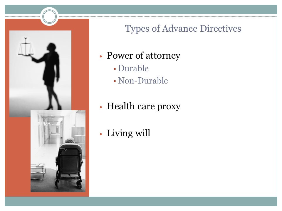 Types of Advance Directives Power of attorney  Durable  Non-Durable Health care proxy Living will