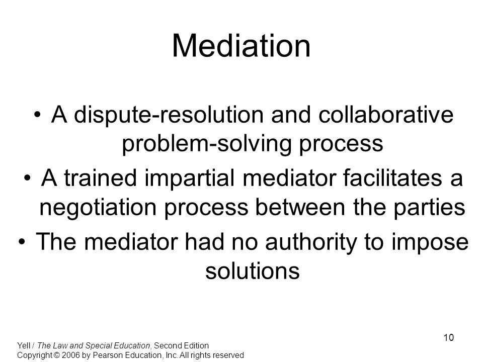 10 Mediation A dispute-resolution and collaborative problem-solving process A trained impartial mediator facilitates a negotiation process between the parties The mediator had no authority to impose solutions Yell / The Law and Special Education, Second Edition Copyright © 2006 by Pearson Education, Inc.