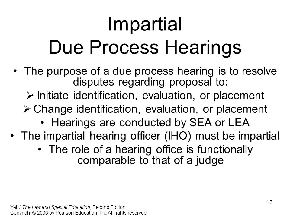 13 Impartial Due Process Hearings The purpose of a due process hearing is to resolve disputes regarding proposal to:  Initiate identification, evaluation, or placement  Change identification, evaluation, or placement Hearings are conducted by SEA or LEA The impartial hearing officer (IHO) must be impartial The role of a hearing office is functionally comparable to that of a judge Yell / The Law and Special Education, Second Edition Copyright © 2006 by Pearson Education, Inc.