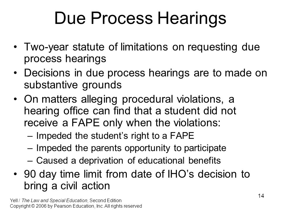 14 Due Process Hearings Two-year statute of limitations on requesting due process hearings Decisions in due process hearings are to made on substantive grounds On matters alleging procedural violations, a hearing office can find that a student did not receive a FAPE only when the violations: –Impeded the student's right to a FAPE –Impeded the parents opportunity to participate –Caused a deprivation of educational benefits 90 day time limit from date of IHO's decision to bring a civil action Yell / The Law and Special Education, Second Edition Copyright © 2006 by Pearson Education, Inc.