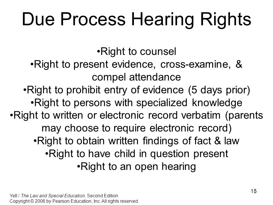 15 Due Process Hearing Rights Right to counsel Right to present evidence, cross-examine, & compel attendance Right to prohibit entry of evidence (5 days prior) Right to persons with specialized knowledge Right to written or electronic record verbatim (parents may choose to require electronic record) Right to obtain written findings of fact & law Right to have child in question present Right to an open hearing Yell / The Law and Special Education, Second Edition Copyright © 2006 by Pearson Education, Inc.