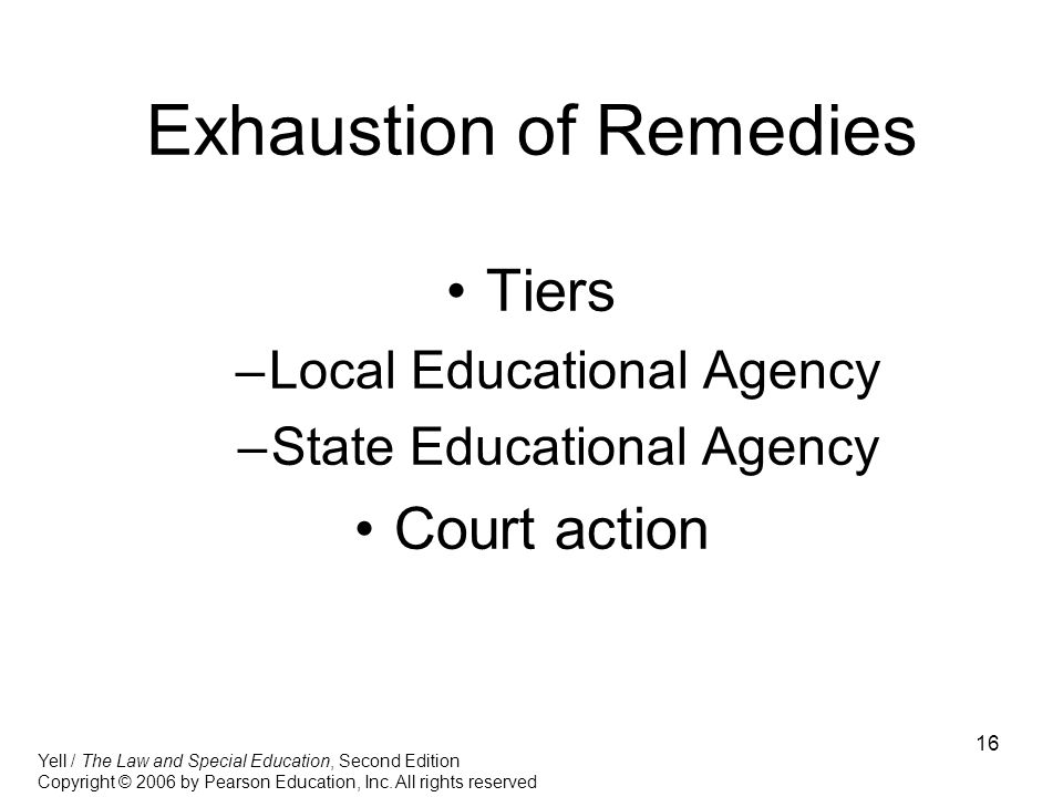16 Exhaustion of Remedies Tiers –Local Educational Agency –State Educational Agency Court action Yell / The Law and Special Education, Second Edition Copyright © 2006 by Pearson Education, Inc.