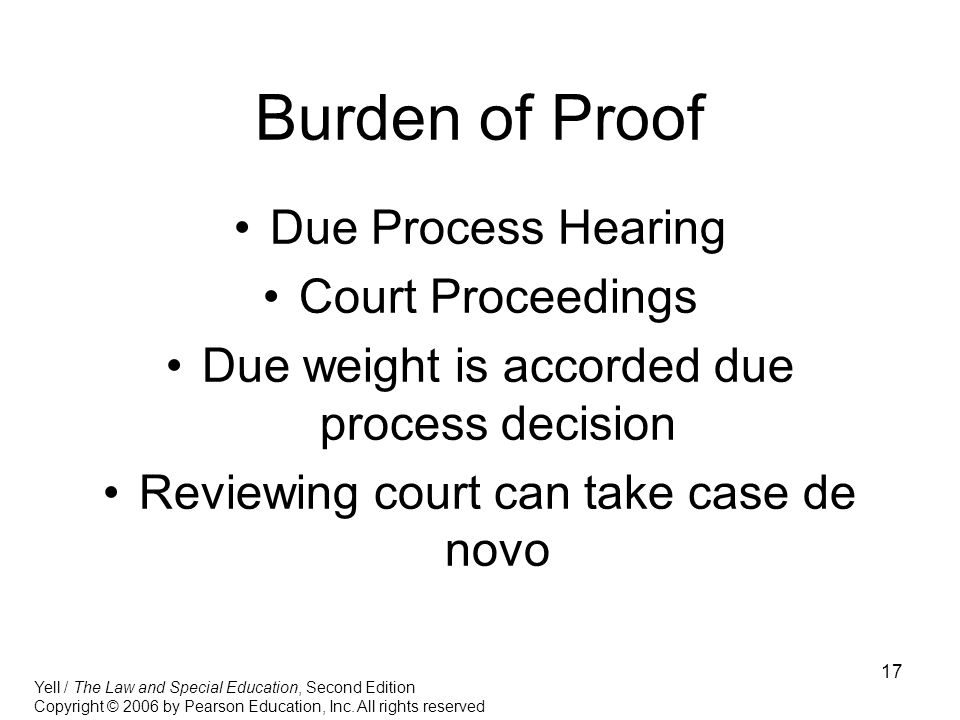 17 Burden of Proof Due Process Hearing Court Proceedings Due weight is accorded due process decision Reviewing court can take case de novo Yell / The Law and Special Education, Second Edition Copyright © 2006 by Pearson Education, Inc.
