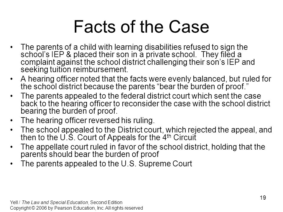 19 Facts of the Case The parents of a child with learning disabilities refused to sign the school's IEP & placed their son in a private school.